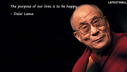 The purpose of our lives is to be happy.