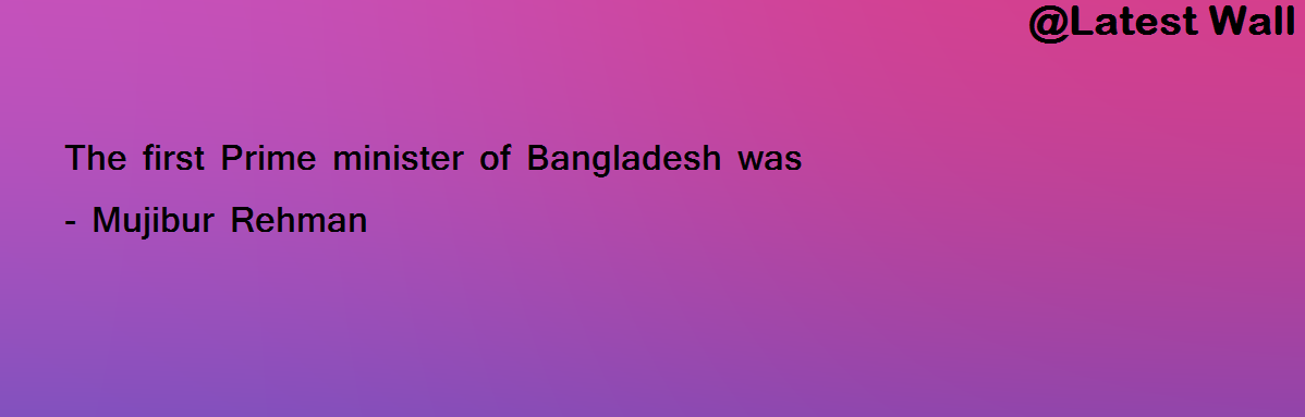 The first Prime minister of Bangladesh was